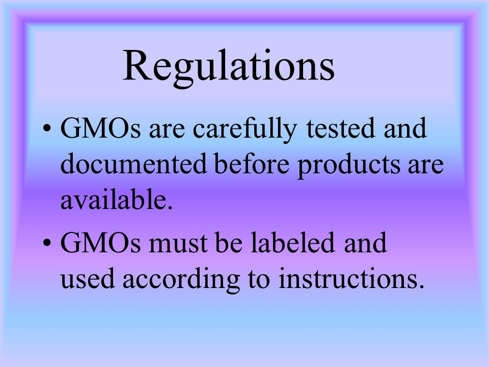 Regulations GMOs are carefully tested and documented before products are available. GMOs must be labeled and used according to instructions.