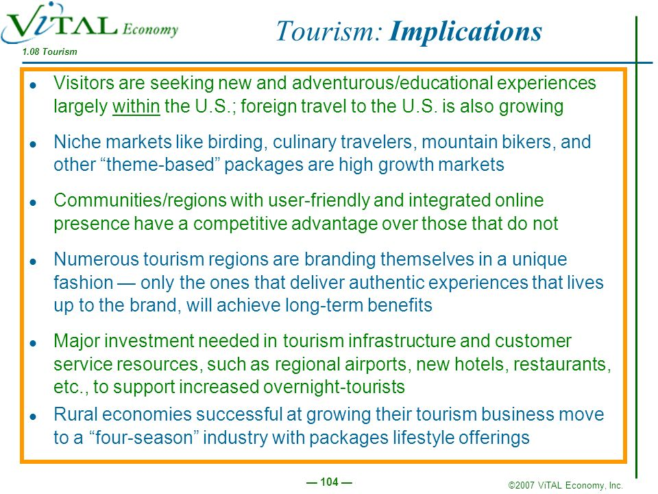 ©2007 ViTAL Economy, Inc. 104 Tourism: Implications Visitors are seeking new and adventurous/educational experiences largely within the U.S.; foreign