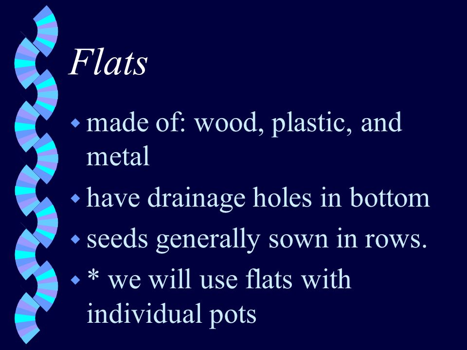 Flats w made of: wood, plastic, and metal w have drainage holes in bottom w seeds generally sown in rows.