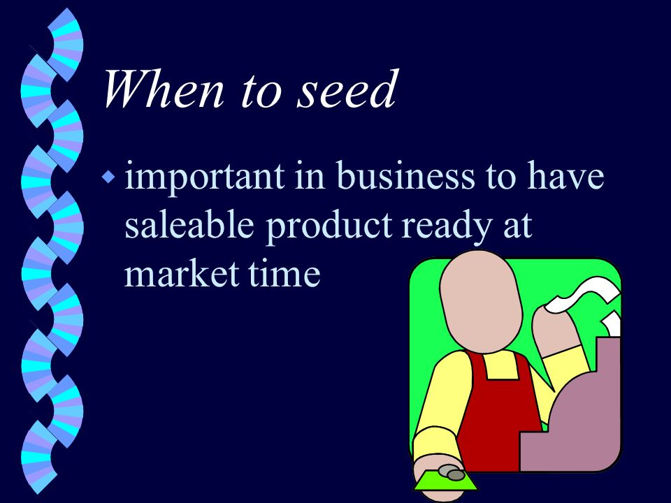 When to seed w important in business to have saleable product ready at market time