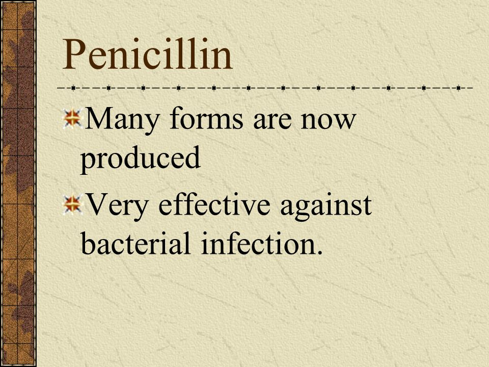 Penicillin Many forms are now produced Very effective against bacterial infection.