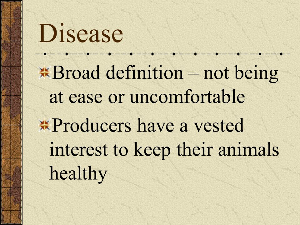 Disease Broad definition – not being at ease or uncomfortable Producers have a vested interest to keep their animals healthy