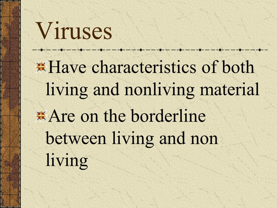 Viruses Have characteristics of both living and nonliving material Are on the borderline between living and non living
