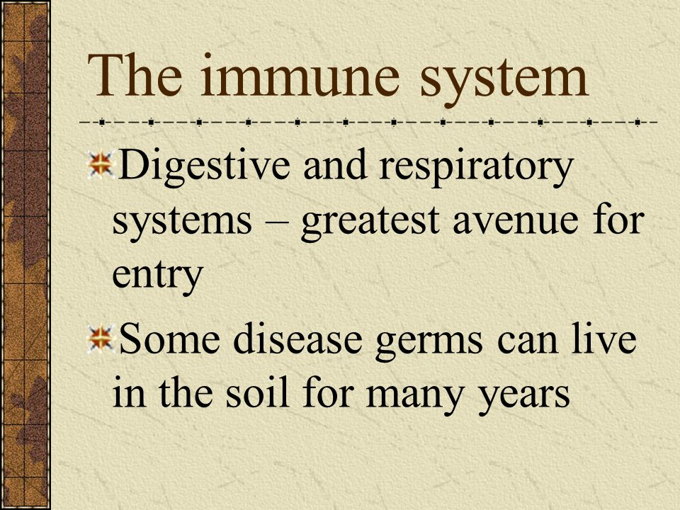 The immune system Digestive and respiratory systems – greatest avenue for entry Some disease germs can live in the soil for many years