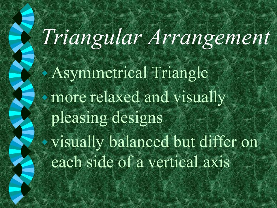 Triangular Arrangement w Asymmetrical Triangle w more relaxed and visually pleasing designs w visually balanced but differ on each side of a vertical
