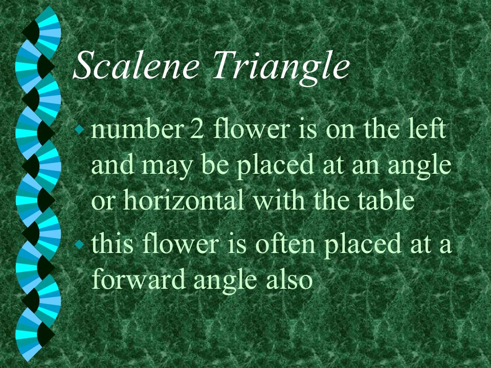 Scalene Triangle w number 2 flower is on the left and may be placed at an angle or horizontal with the table w this flower is often placed at a forwar