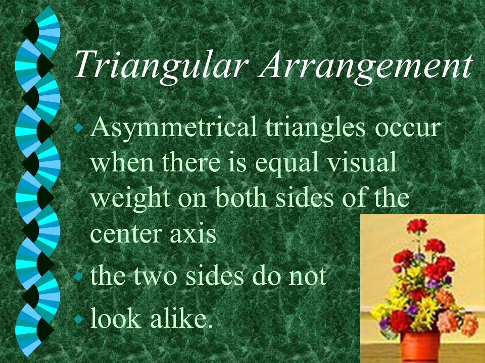 Triangular Arrangement w Asymmetrical triangles occur when there is equal visual weight on both sides of the center axis w the two sides do not w look