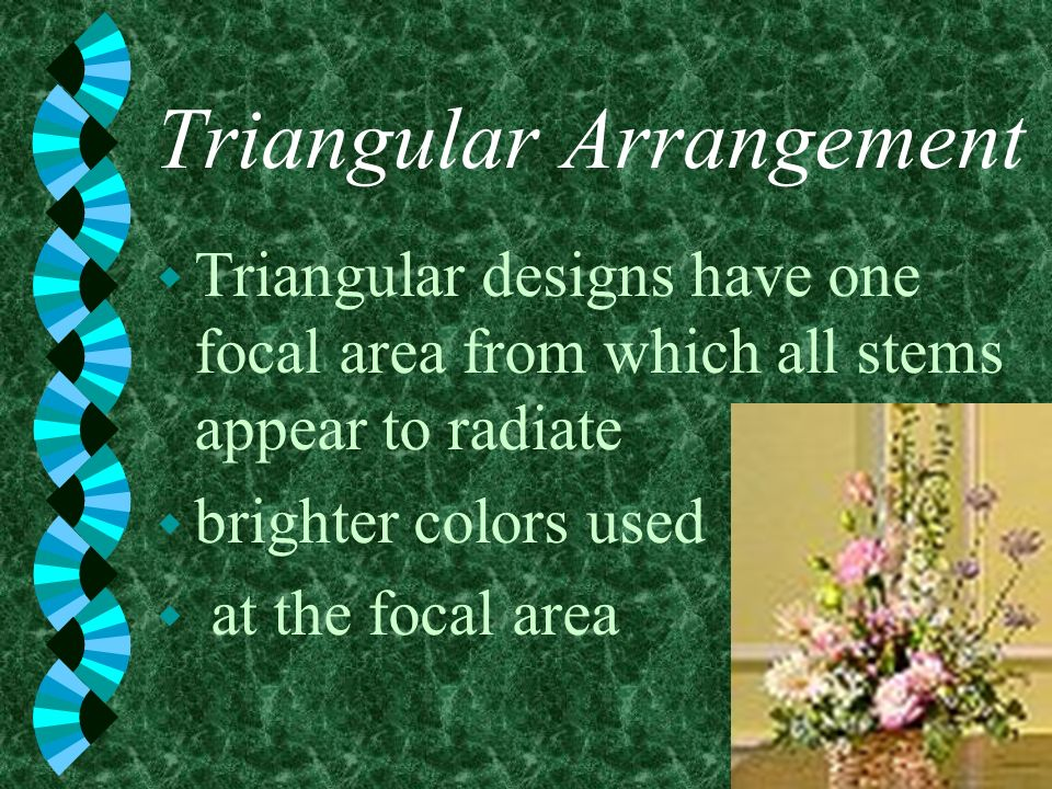 Triangular Arrangement w Triangular designs have one focal area from which all stems appear to radiate w brighter colors used w at the focal area