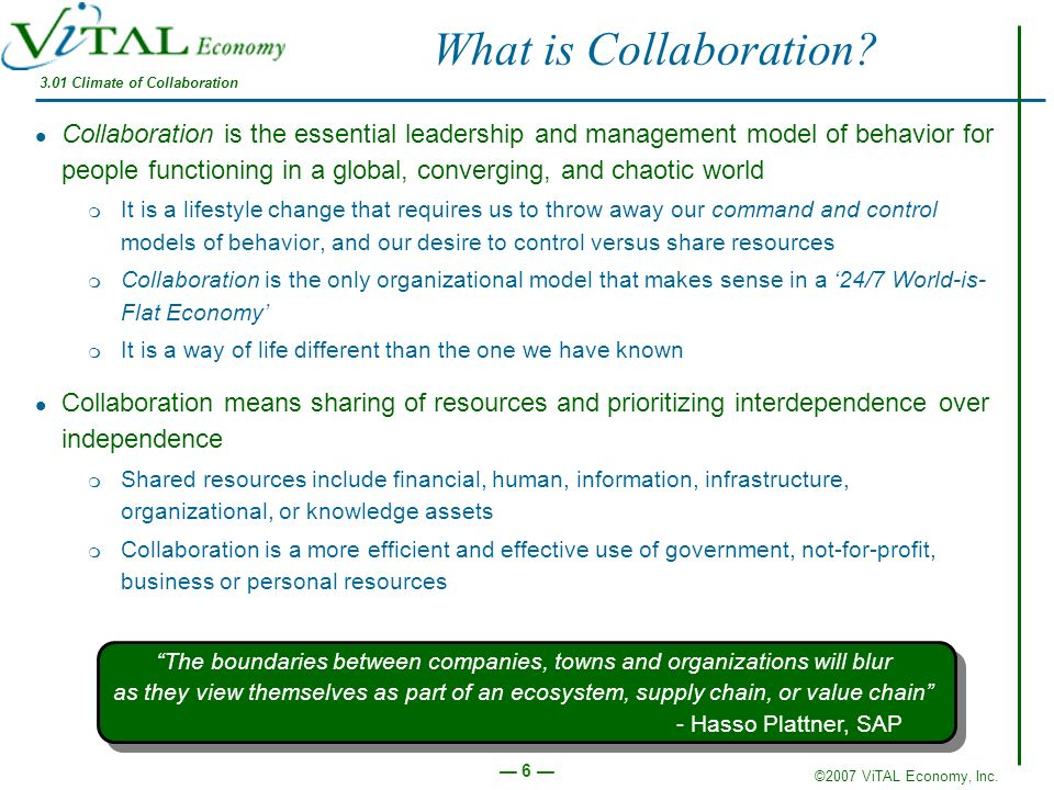 ©2007 ViTAL Economy, Inc. 6 What is Collaboration? Collaboration is the essential leadership and management model of behavior for people functioning i