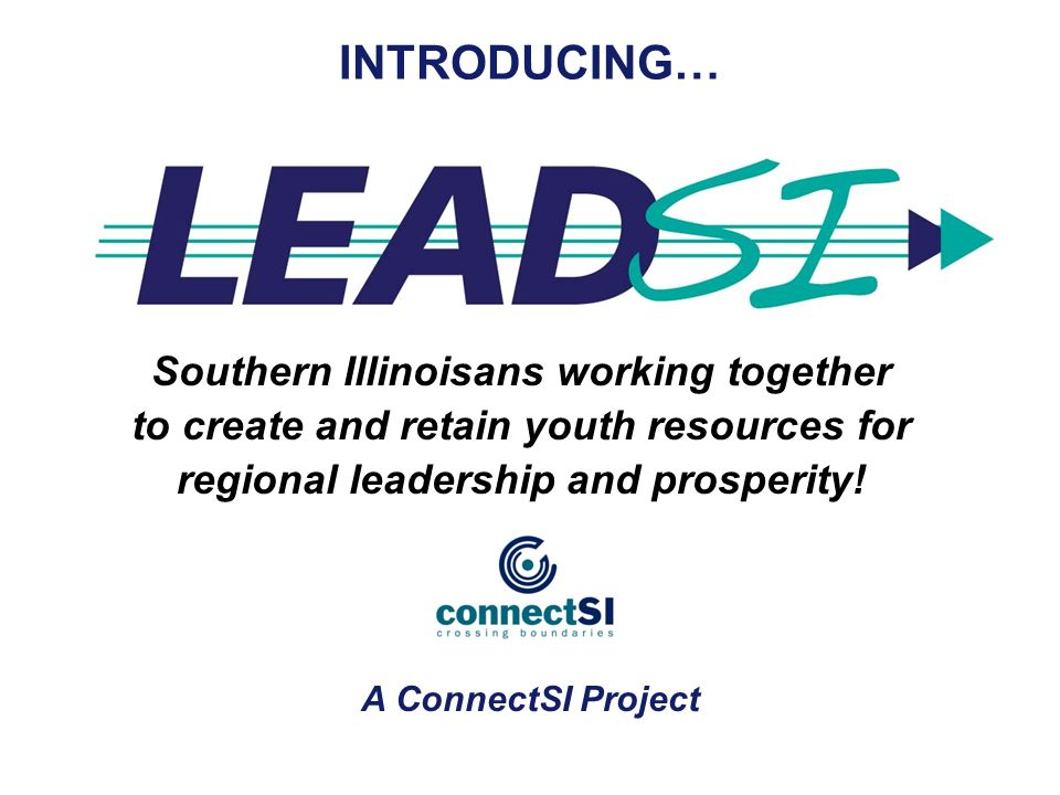 Southern Illinoisans working together to create and retain youth resources for regional leadership and prosperity! INTRODUCING… A ConnectSI Project
