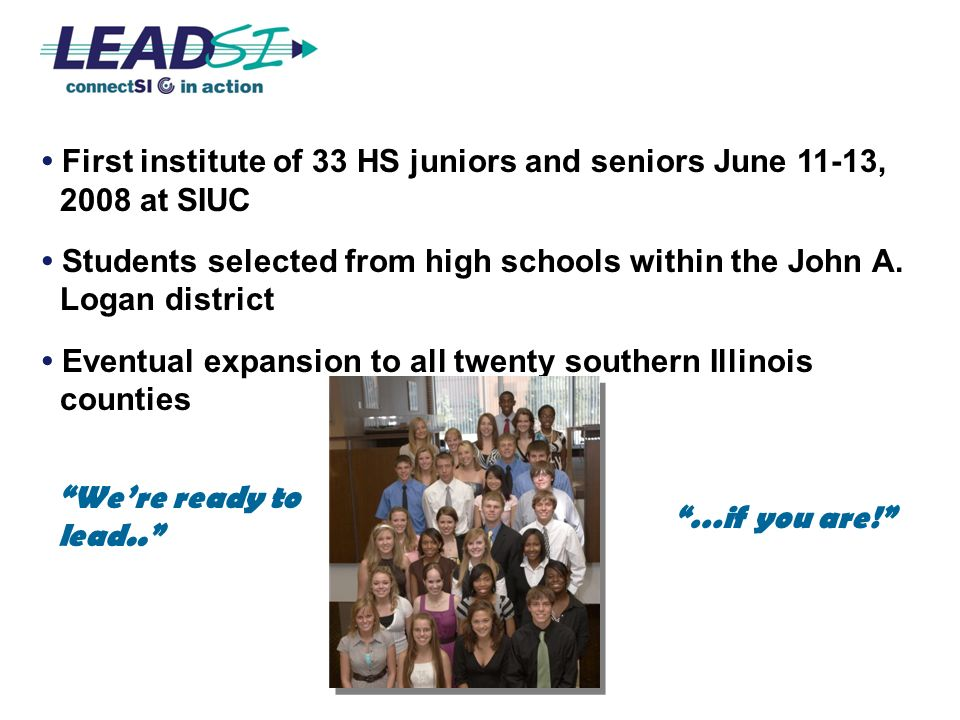 First institute of 33 HS juniors and seniors June 11-13, 2008 at SIUC Students selected from high schools within the John A. Logan district Eventual e