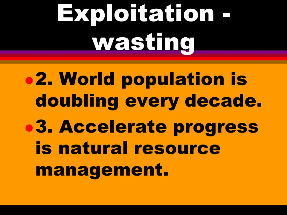 Exploitation - Wasting l A. When people were few there was little need for conservation 1. Wise management is beginning to replace short sighted explo