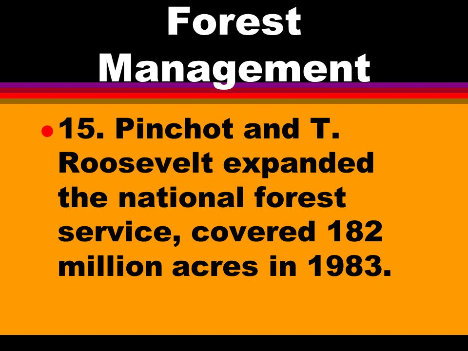 Forest Management l 13. Gifford Pinchot head of USDA Forestry Department in 1898 l 14. 1905 became US Forest Service