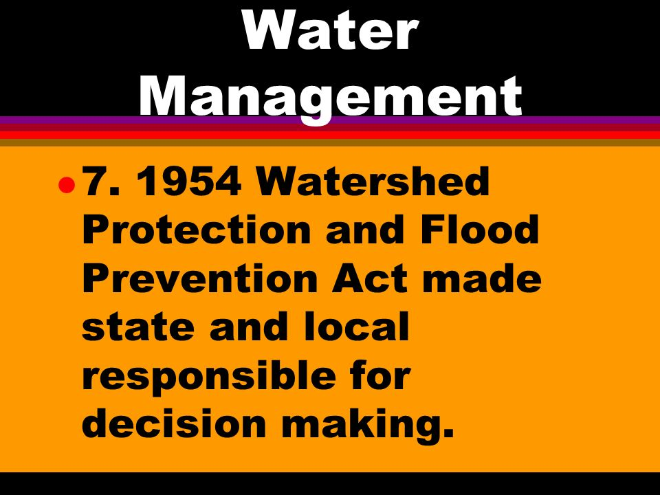 Water Management l 6. 1936 Flood Control Act authorized SCS to develop plans for upstream soil and water conservation to reduce sedimentation and floo