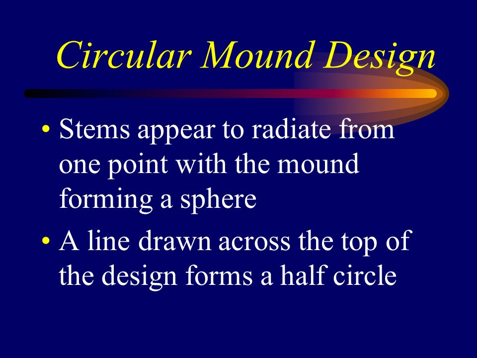 Circular Mound Design Stems appear to radiate from one point with the mound forming a sphere A line drawn across the top of the design forms a half ci