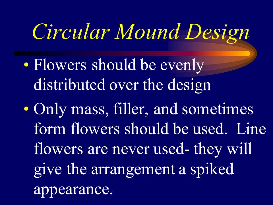 Circular Mound Design Flowers should be evenly distributed over the design Only mass, filler, and sometimes form flowers should be used. Line flowers