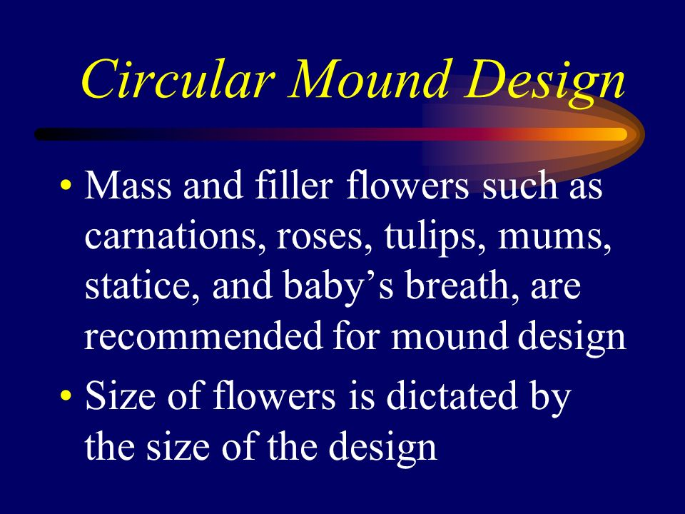 Circular Mound Design Mass and filler flowers such as carnations, roses, tulips, mums, statice, and babys breath, are recommended for mound design Siz
