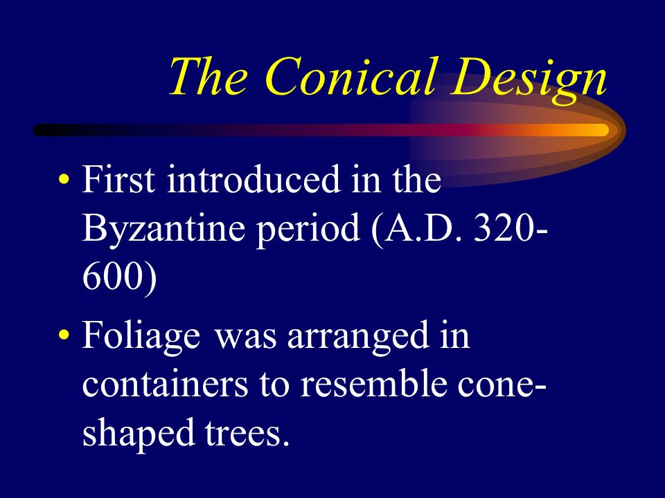 The Conical Design First introduced in the Byzantine period (A.D. 320- 600) Foliage was arranged in containers to resemble cone- shaped trees.