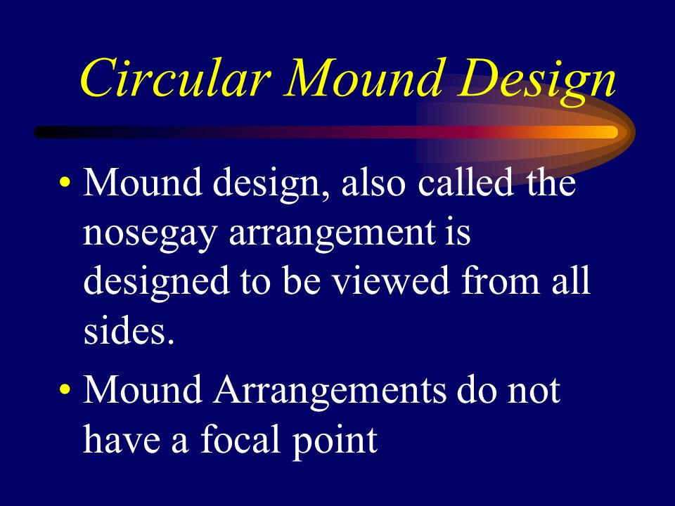 Circular Mound Design Mound design, also called the nosegay arrangement is designed to be viewed from all sides. Mound Arrangements do not have a foca