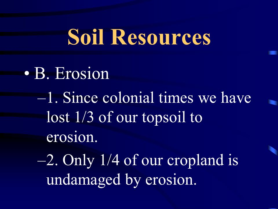 Soil Resources B. Erosion –1. Since colonial times we have lost 1/3 of our topsoil to erosion. –2. Only 1/4 of our cropland is undamaged by erosion.