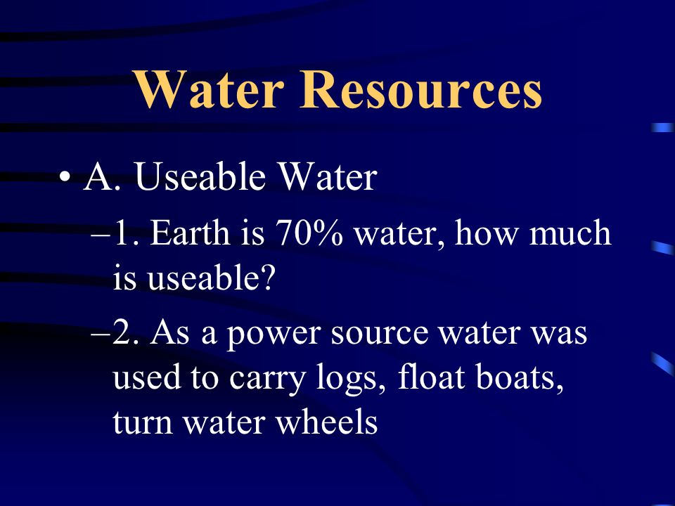 Water Resources A.Useable Water –1. Earth is 70% water, how much is useable.