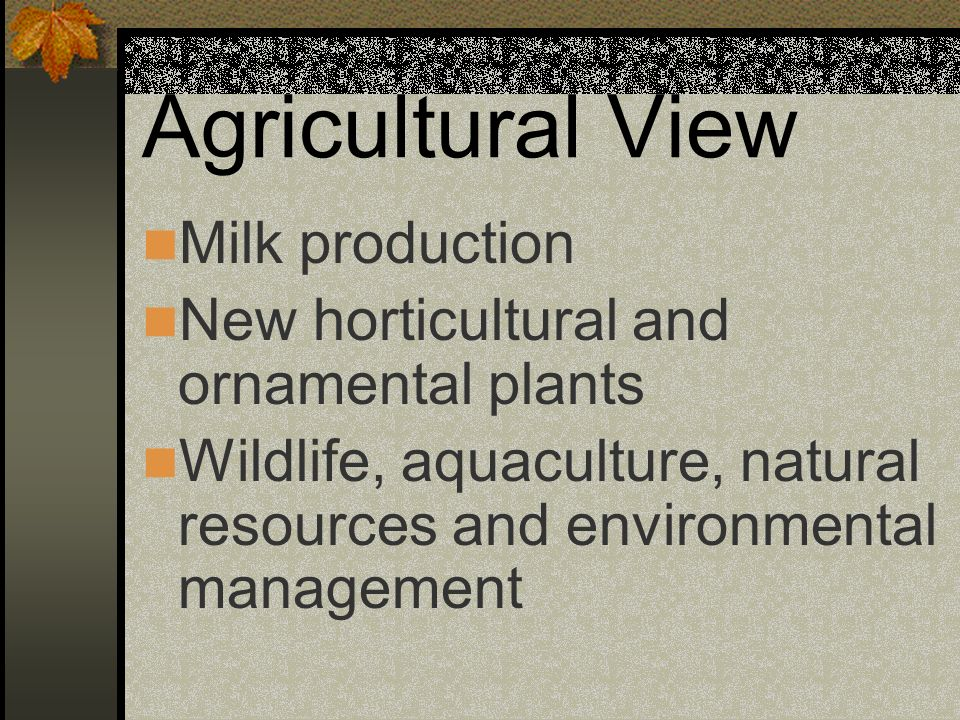 Agricultural View Milk production New horticultural and ornamental plants Wildlife, aquaculture, natural resources and environmental management