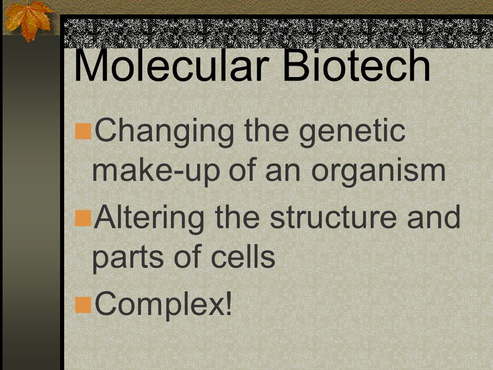 Molecular Biotech Changing the genetic make-up of an organism Altering the structure and parts of cells Complex!