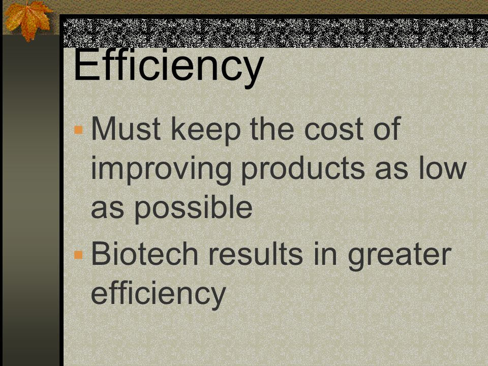 Efficiency Must keep the cost of improving products as low as possible Biotech results in greater efficiency