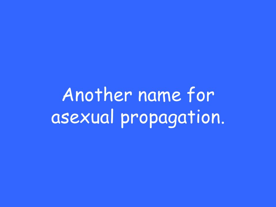 Another name for asexual propagation.