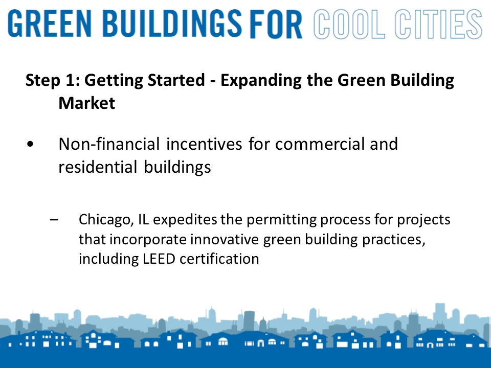 11 Step 1: Getting Started - Expanding the Green Building Market Non-financial incentives for commercial and residential buildings –Chicago, IL expedites the permitting process for projects that incorporate innovative green building practices, including LEED certification