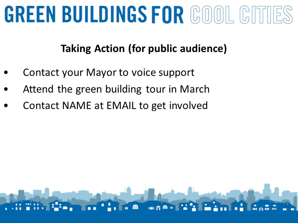 18 Taking Action (for public audience) Contact your Mayor to voice support Attend the green building tour in March Contact NAME at EMAIL to get involved