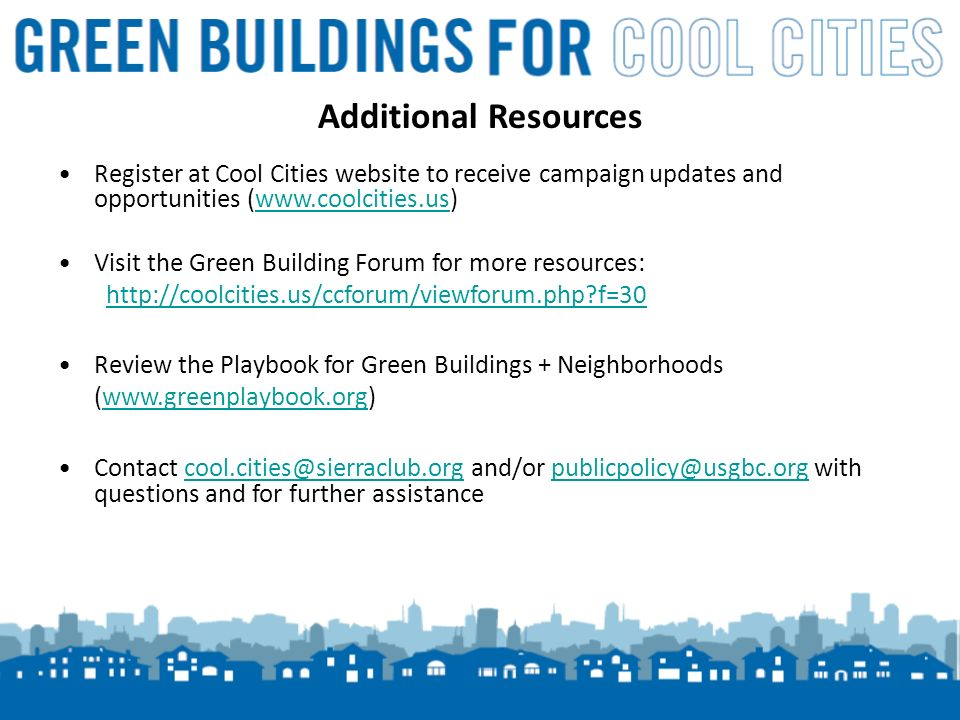 19 Additional Resources Register at Cool Cities website to receive campaign updates and opportunities (www.coolcities.us)www.coolcities.us Visit the Green Building Forum for more resources: http://coolcities.us/ccforum/viewforum.php f=30 Review the Playbook for Green Buildings + Neighborhoods (www.greenplaybook.org)www.greenplaybook.org Contact cool.cities@sierraclub.org and/or publicpolicy@usgbc.org with questions and for further assistancecool.cities@sierraclub.orgpublicpolicy@usgbc.org