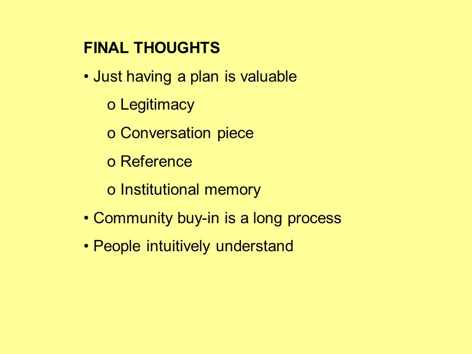 FINAL THOUGHTS Just having a plan is valuable o Legitimacy o Conversation piece o Reference o Institutional memory Community buy-in is a long process People intuitively understand