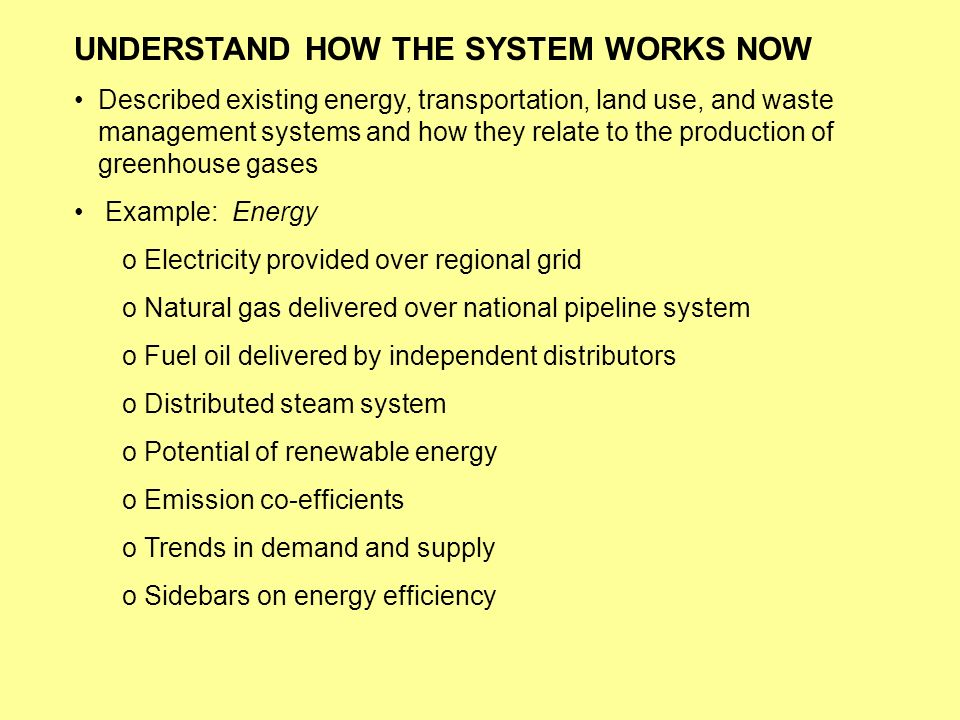 UNDERSTAND HOW THE SYSTEM WORKS NOW Described existing energy, transportation, land use, and waste management systems and how they relate to the production of greenhouse gases Example: Energy o Electricity provided over regional grid o Natural gas delivered over national pipeline system o Fuel oil delivered by independent distributors o Distributed steam system o Potential of renewable energy o Emission co-efficients o Trends in demand and supply o Sidebars on energy efficiency
