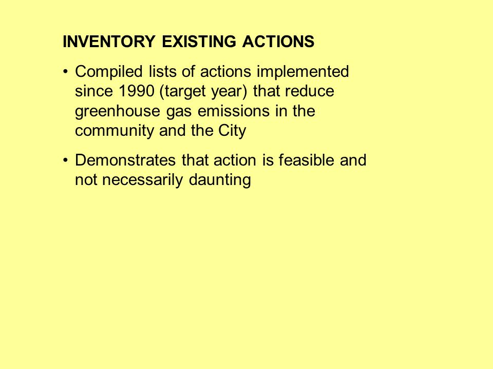 INVENTORY EXISTING ACTIONS Compiled lists of actions implemented since 1990 (target year) that reduce greenhouse gas emissions in the community and the City Demonstrates that action is feasible and not necessarily daunting
