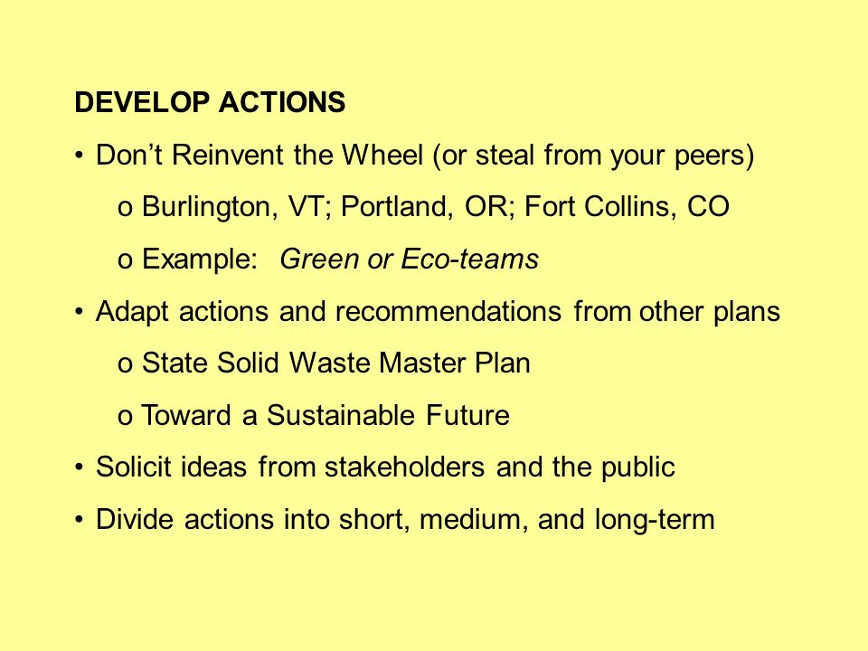 DEVELOP ACTIONS Dont Reinvent the Wheel (or steal from your peers) o Burlington, VT; Portland, OR; Fort Collins, CO o Example: Green or Eco-teams Adapt actions and recommendations from other plans o State Solid Waste Master Plan o Toward a Sustainable Future Solicit ideas from stakeholders and the public Divide actions into short, medium, and long-term