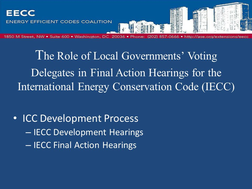 T he Role of Local Governments Voting Delegates in Final Action Hearings for the International Energy Conservation Code (IECC) ICC Development Process – IECC Development Hearings – IECC Final Action Hearings