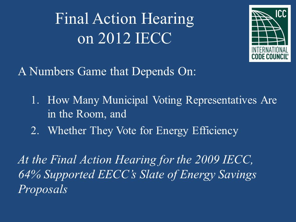 Final Action Hearing on 2012 IECC A Numbers Game that Depends On: 1.How Many Municipal Voting Representatives Are in the Room, and 2.Whether They Vote for Energy Efficiency At the Final Action Hearing for the 2009 IECC, 64% Supported EECCs Slate of Energy Savings Proposals