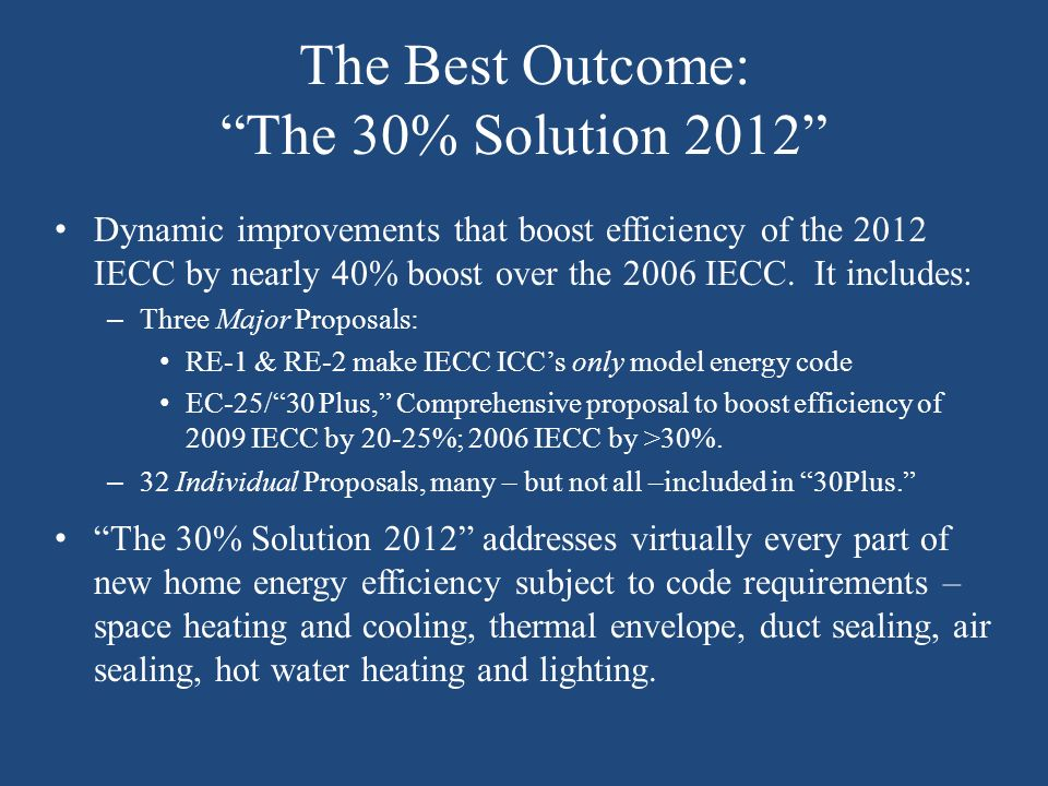 The Best Outcome: The 30% Solution 2012 Dynamic improvements that boost efficiency of the 2012 IECC by nearly 40% boost over the 2006 IECC.