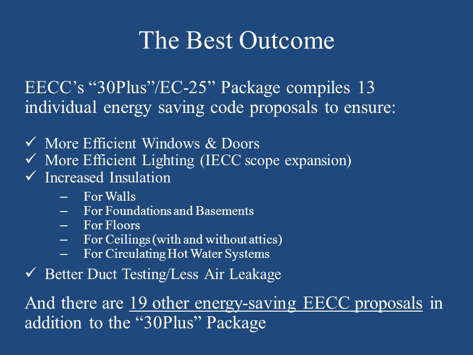 The Best Outcome EECCs 30Plus/EC-25 Package compiles 13 individual energy saving code proposals to ensure: More Efficient Windows & Doors More Efficie
