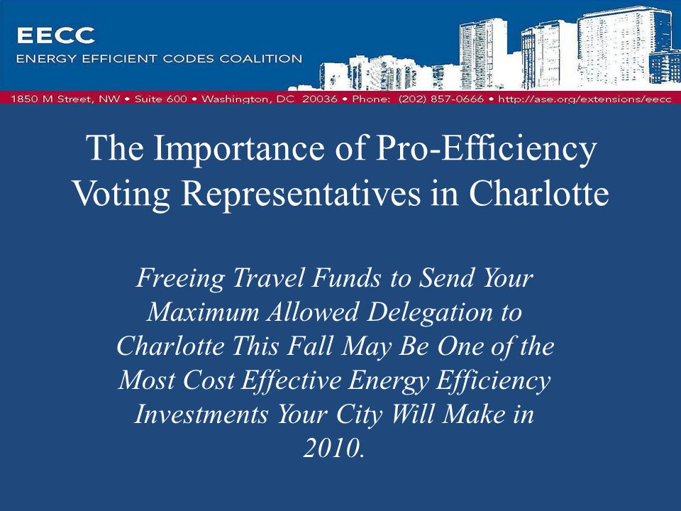 The Importance of Pro-Efficiency Voting Representatives in Charlotte Freeing Travel Funds to Send Your Maximum Allowed Delegation to Charlotte This Fall May Be One of the Most Cost Effective Energy Efficiency Investments Your City Will Make in 2010.