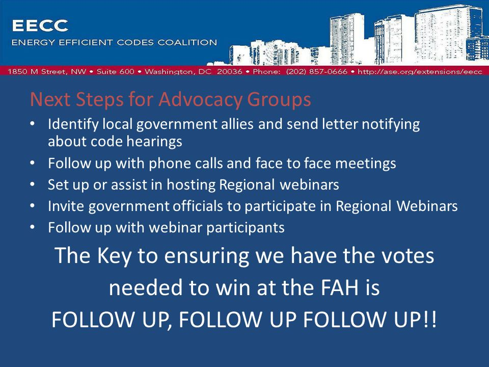 Next Steps for Advocacy Groups Identify local government allies and send letter notifying about code hearings Follow up with phone calls and face to face meetings Set up or assist in hosting Regional webinars Invite government officials to participate in Regional Webinars Follow up with webinar participants The Key to ensuring we have the votes needed to win at the FAH is FOLLOW UP, FOLLOW UP FOLLOW UP!!