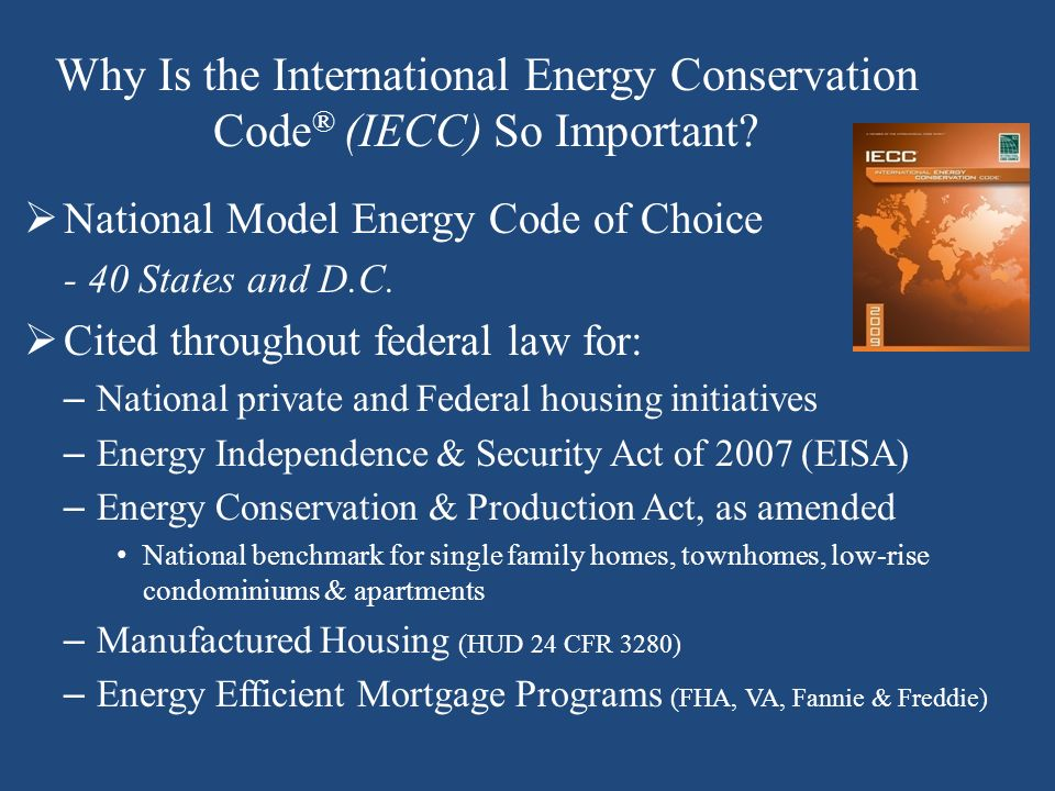 Why Is the International Energy Conservation Code ® (IECC) So Important? National Model Energy Code of Choice - 40 States and D.C. Cited throughout fe