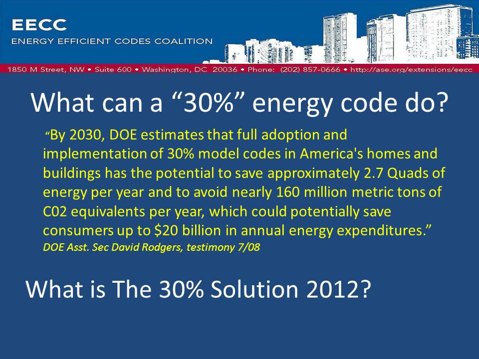 By 2030, DOE estimates that full adoption and implementation of 30% model codes in America s homes and buildings has the potential to save approximately 2.7 Quads of energy per year and to avoid nearly 160 million metric tons of C02 equivalents per year, which could potentially save consumers up to $20 billion in annual energy expenditures.