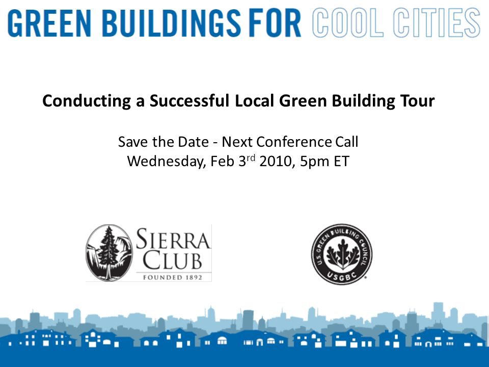 14 Conducting a Successful Local Green Building Tour Save the Date - Next Conference Call Wednesday, Feb 3 rd 2010, 5pm ET
