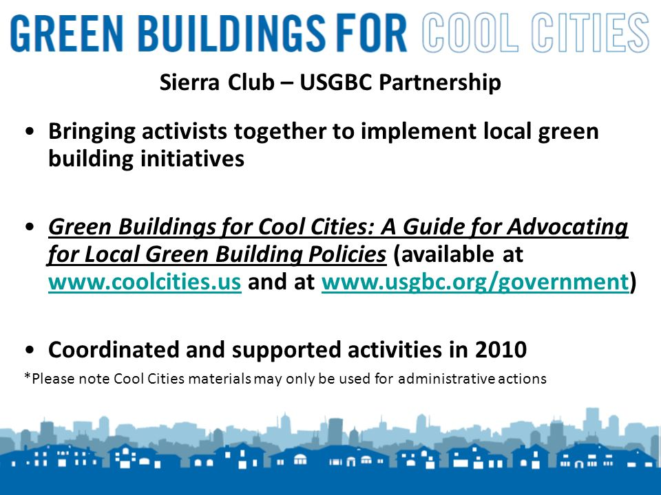 2 Sierra Club – USGBC Partnership Bringing activists together to implement local green building initiatives Green Buildings for Cool Cities: A Guide for Advocating for Local Green Building Policies (available at www.coolcities.us and at www.usgbc.org/government) www.coolcities.uswww.usgbc.org/government Coordinated and supported activities in 2010 *Please note Cool Cities materials may only be used for administrative actions