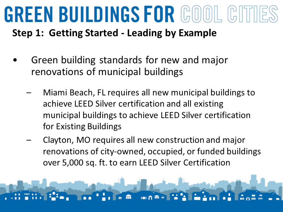 9 Step 1: Getting Started - Leading by Example Green building standards for new and major renovations of municipal buildings –Miami Beach, FL requires all new municipal buildings to achieve LEED Silver certification and all existing municipal buildings to achieve LEED Silver certification for Existing Buildings –Clayton, MO requires all new construction and major renovations of city-owned, occupied, or funded buildings over 5,000 sq.
