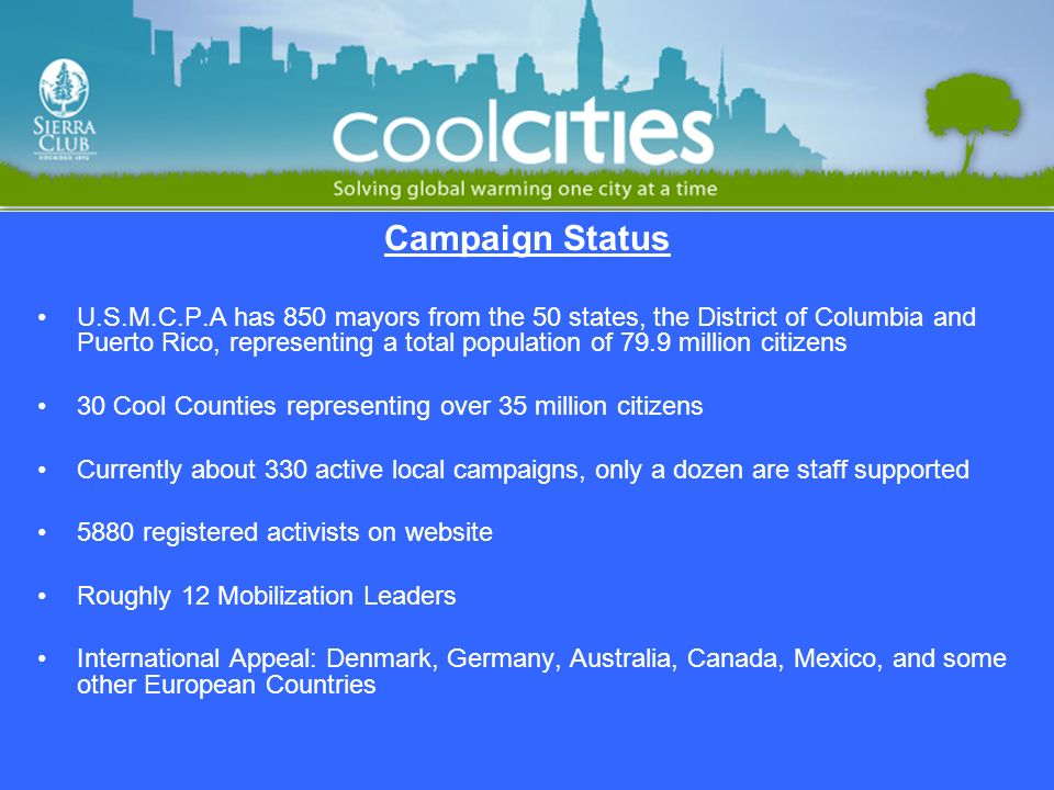 7 Campaign Components Activist Mobilization And Training Implementing Local Smart Energy Solutions & Policies Implementing State/National Policies & Solutions Mayor Advocacy Cool Cities Website Building Power Through Local & National Partnerships Cool Counties