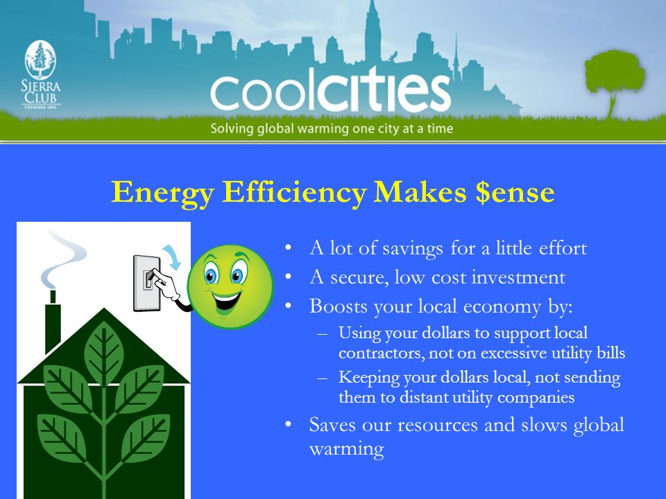 Energy Efficiency Makes $ense A lot of savings for a little effort A secure, low cost investment Boosts your local economy by: –Using your dollars to support local contractors, not on excessive utility bills –Keeping your dollars local, not sending them to distant utility companies Saves our resources and slows global warming