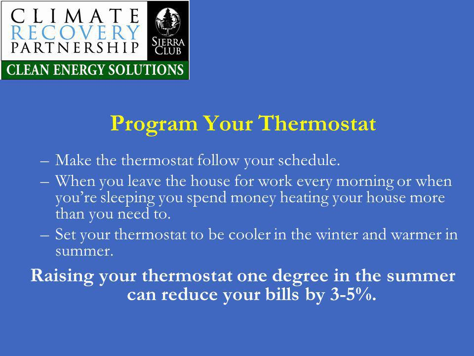 Program Your Thermostat –Make the thermostat follow your schedule. –When you leave the house for work every morning or when youre sleeping you spend m